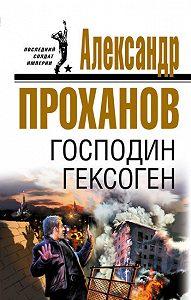 Александр Проханов -Господин Гексоген