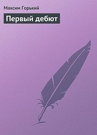 Максим Горький - Первый дебют