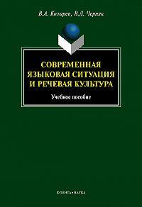 В. А. Козырев, В. Д. Черняк - Современная языковая ситуация и речевая культура: учебное пособие