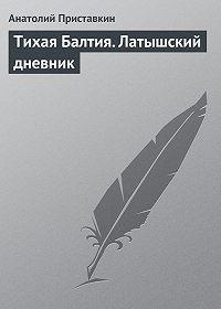 Анатолий Приставкин - Тихая Балтия. Латышский дневник