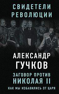 Александр Иванович Гучков -Заговор против Николая II. Как мы избавились от царя