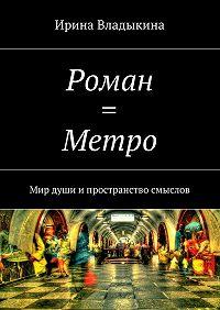 Ирина Владыкина -Роман = Метро. Мир души ипространство смыслов