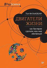 Пол Фальковски -Двигатели жизни. Как бактерии сделали наш мир обитаемым