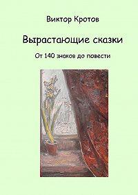 Виктор Кротов -Вырастающие сказки. От 140 знаков до повести