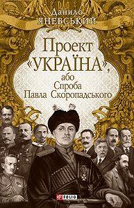 Данило Борисович Яневський -Проект «Україна», або Спроба Павла Скоропадського