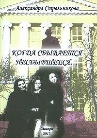 Александра Стрельникова -Когда сбывается несбывшееся… (сборник)