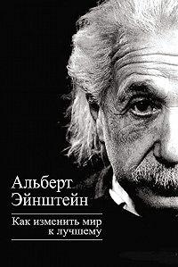 Альберт Эйнштейн -Как изменить мир к лучшему
