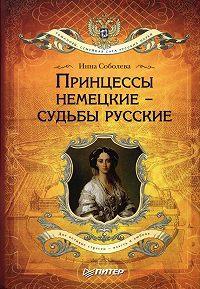 Инна Соболева -Принцессы немецкие – судьбы русские