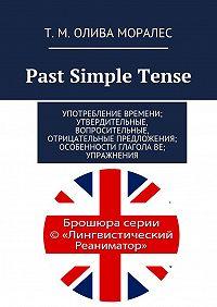 Т. Олива Моралес -Past Simple Tense. Употребление времени; утвердительные, вопросительные, отрицательные предложения; особенности глагола be; упражнения