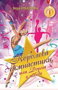 Вера Иванова - Королева гимнастики, или Дорога к победе