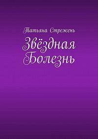 Татьяна Стрежень -Звёздная Болезнь