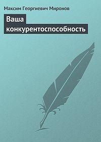 Максим Георгиевич Миронов - Ваша конкурентоспособность