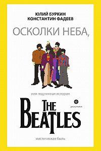Юлий Буркин, Константин Фадеев - Осколки неба, или Подлинная история The Beatles