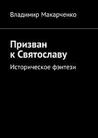 Владимир Макарченко -Призван кСвятославу. Историческое фэнтези