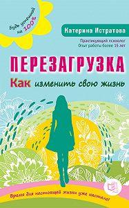 Екатерина Истратова -Перезагрузка. Как изменить свою жизнь