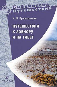 Николай Михайлович Пржевальский -Путешествия к Лобнору и на Тибет