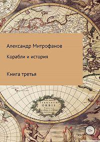 Александр Федорович Митрофанов -Корабли и история. Книга третья