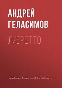 Андрей Геласимов -Либретто