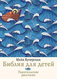 Майя Кучерская - Библия для детей. Евангельские рассказы