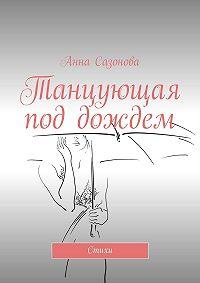 Анна Сазонова -Танцующая под дождем. Стихи