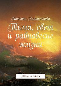 Татьяна Калашникова -Тьма, свет иравновесие жизни. Поэма истихи