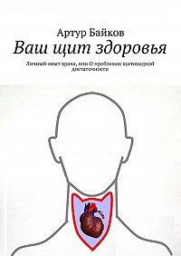 Артур Байков -Ваш щит здоровья. Личный опыт врача, или Опроблемах щитовидной достаточности