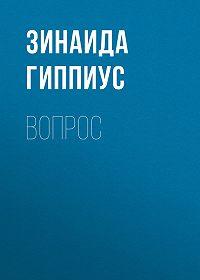 Зинаида Гиппиус -Вопрос