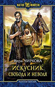 Вера Чиркова -Искусник. Свобода и неволя