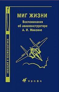 О. Микоян -Миг жизни. Воспоминания об авиаконструкторе А. И. Микояне