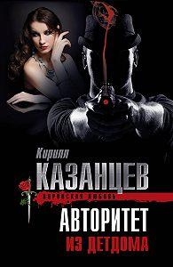 Кирилл Казанцев - Авторитет из детдома