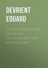 Eduard Devrient -Das Nationaltheater des Neuen Deutschlands. Eine Reformschrift