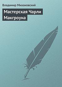 Владимир Михановский - Мастерская Чарли Макгроуна