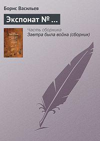 Борис Львович Васильев -Экспонат № …