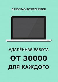 Вячеслав Кожевников -Удалённая работа от30000для каждого. Руководство к действию