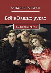 Александр Аргунов -Всё вВаших руках. философская лирика