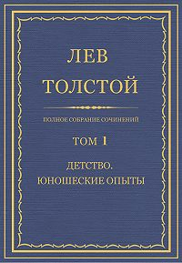 Лев Толстой - Полное собрание сочинений. Том 1. Детство. Юношеские опыты