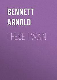 Arnold Bennett -These Twain