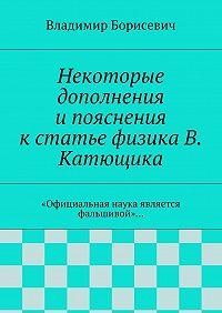 Владимир Борисевич -Некоторые дополнения ипояснения кстатье физика В. Катющика. «Официальная наука является фальшивой»…