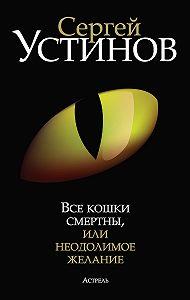 Сергей Устинов - Все кошки смертны, или Неодолимое желание