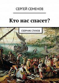Сергей Семенов -Кто нас спасет? Сборник стихов