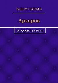Вадим Голубев - Архаров. Исторический роман