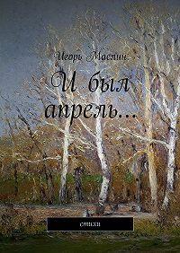 Игорь Маслин - Ибыл апрель… стихи