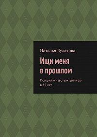 Наталья Булатова -Ищи меня впрошлом. История очувствах, длиною в 35лет