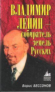 Борис Бессонов - Владимир Ленин – собиратель земель Русских