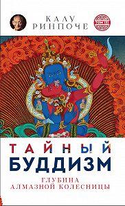 Калу Ринпоче -Тайный буддизм. Том III. Глубина Алмазной колесницы