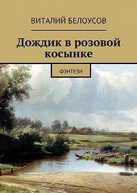 Виталий Белоусов -Дождик врозовой косынке. Фэнтези