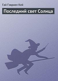 Гай Гэвриел Кей -Последний свет Солнца
