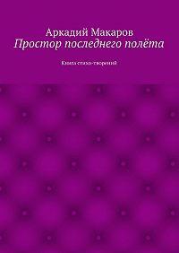 Аркадий Макаров - Простор последнего полёта. Книга стихо-творений