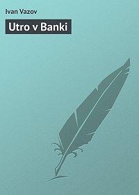 Ivan Vazov -Utro v Banki