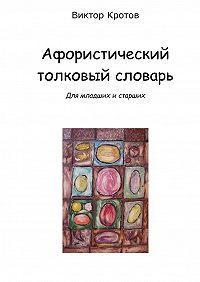 Виктор Кротов -Афористический толковый словарь. Для младших и старших